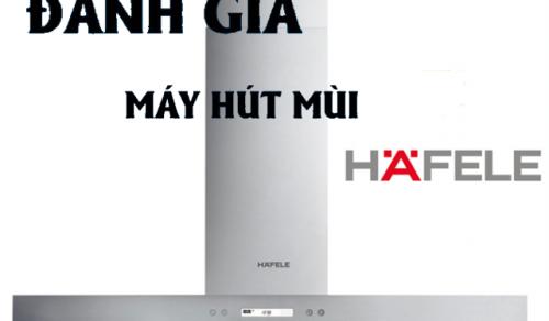 Đánh giá máy hút mùi Hafele thương hiệu đến từ Đức