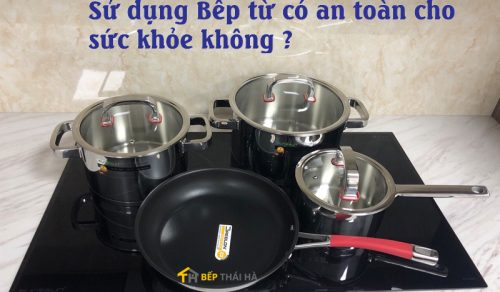 Sử dụng bếp từ có an toàn không – cách sử dụng bếp từ an toàn