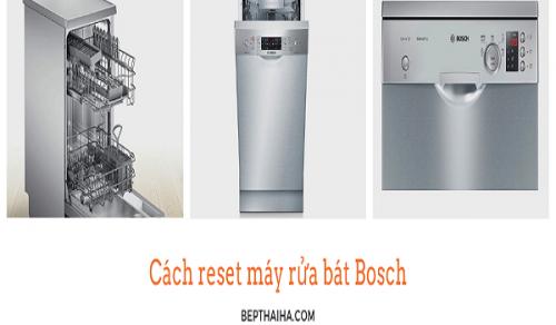 Cách reset máy rửa bát Bosch để sử dụng hiệu quả nhất